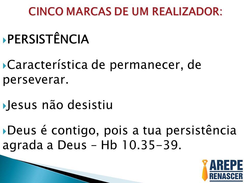 CINCO MARCAS DE UM REALIZADOR: CINCO MARCAS DE UM REALIZADOR: PERSISTÊNCIA Característica de permanecer, de perseverar. Jesus não desistiu Deus é cont