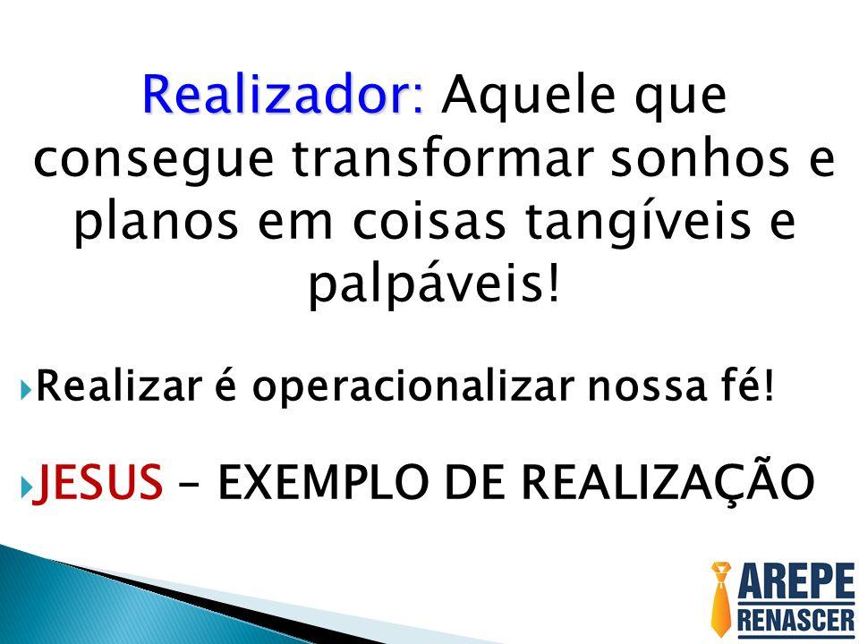 Realizador: Realizador: Aquele que consegue transformar sonhos e planos em coisas tangíveis e palpáveis! Realizar é operacionalizar nossa fé! JESUS –