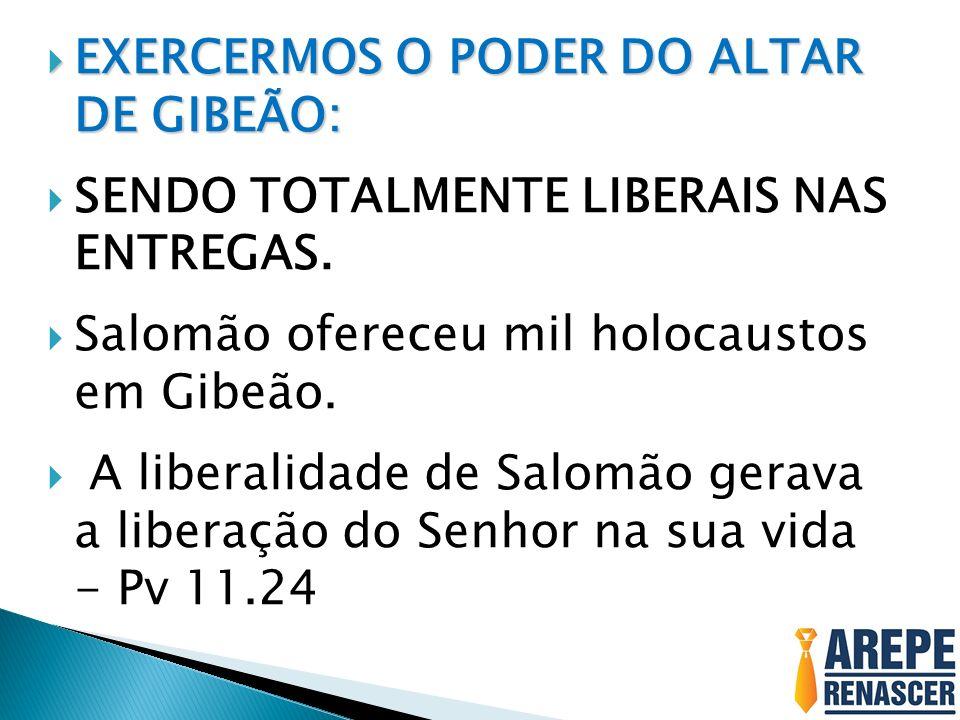 EXERCERMOS O PODER DO ALTAR DE GIBEÃO: EXERCERMOS O PODER DO ALTAR DE GIBEÃO: SENDO TOTALMENTE LIBERAIS NAS ENTREGAS.