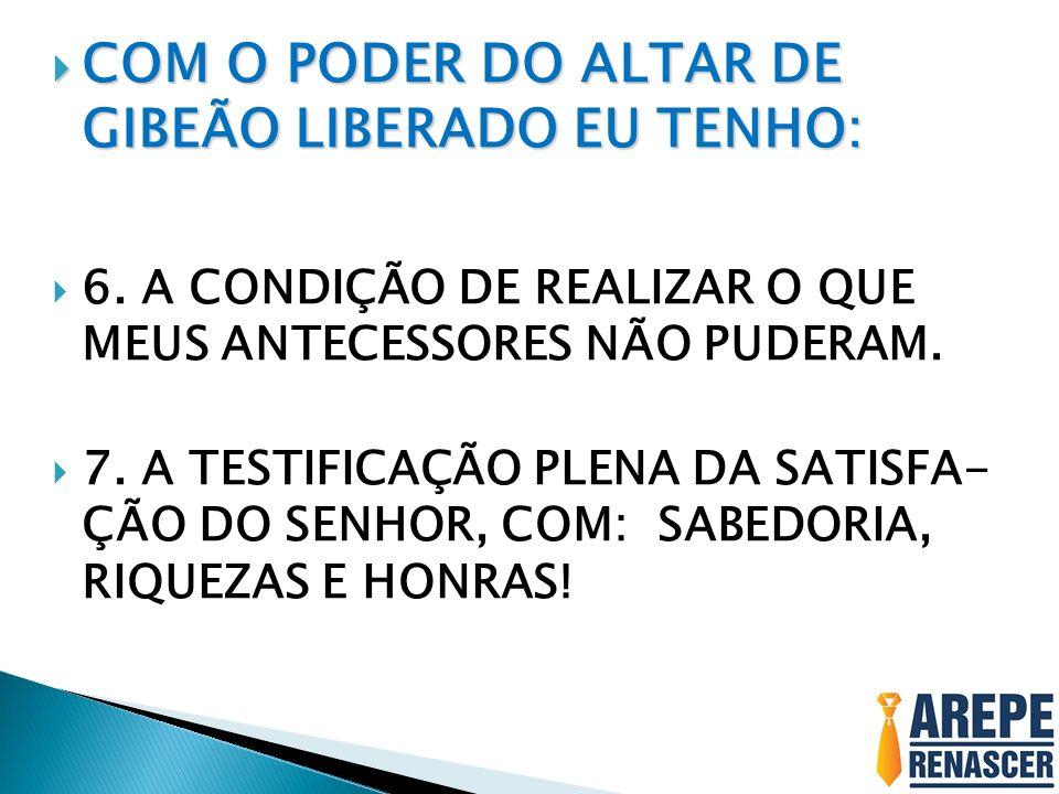 COM O PODER DO ALTAR DE GIBEÃO LIBERADO EU TENHO: COM O PODER DO ALTAR DE GIBEÃO LIBERADO EU TENHO: 6.