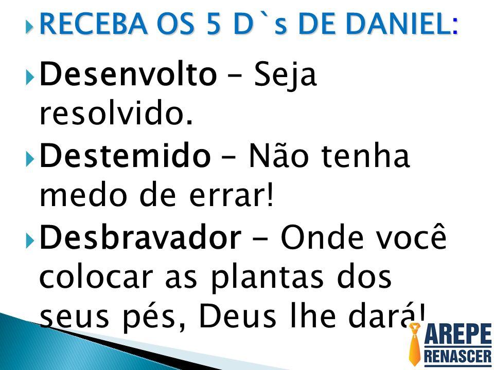 RECEBA OS 5 D`s DE DANIEL: RECEBA OS 5 D`s DE DANIEL: Desenvolto – Seja resolvido. Destemido – Não tenha medo de errar! Desbravador - Onde você coloca
