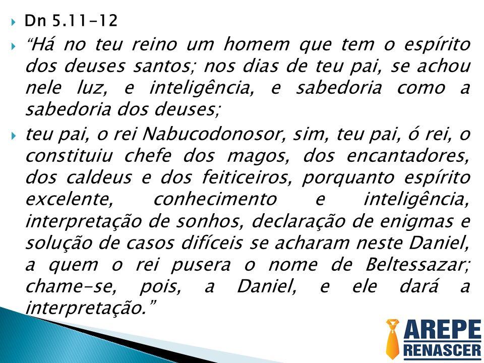 Dn 5.11-12 Há no teu reino um homem que tem o espírito dos deuses santos; nos dias de teu pai, se achou nele luz, e inteligência, e sabedoria como a s