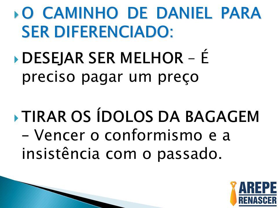 O CAMINHO DE DANIEL PARA SER DIFERENCIADO: O CAMINHO DE DANIEL PARA SER DIFERENCIADO: DESEJAR SER MELHOR – É preciso pagar um preço TIRAR OS ÍDOLOS DA