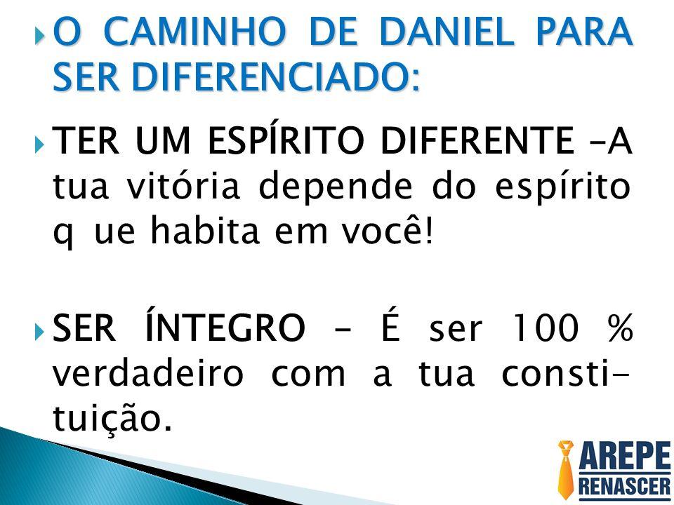 O CAMINHO DE DANIEL PARA SER DIFERENCIADO: O CAMINHO DE DANIEL PARA SER DIFERENCIADO: TER UM ESPÍRITO DIFERENTE –A tua vitória depende do espírito que