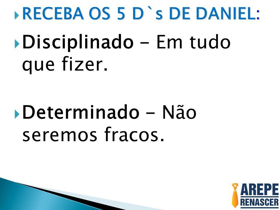 RECEBA OS 5 D`s DE DANIEL: RECEBA OS 5 D`s DE DANIEL: Disciplinado - Em tudo que fizer. Determinado - Não seremos fracos.