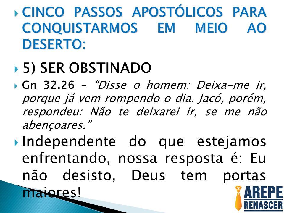 CINCO PASSOS APOSTÓLICOS PARA CONQUISTARMOS EM MEIO AO DESERTO: CINCO PASSOS APOSTÓLICOS PARA CONQUISTARMOS EM MEIO AO DESERTO: 5) SER OBSTINADO Gn 32