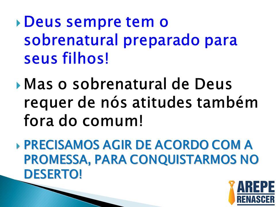Deus sempre tem o sobrenatural preparado para seus filhos! Mas o sobrenatural de Deus requer de nós atitudes também fora do comum! PRECISAMOS AGIR DE