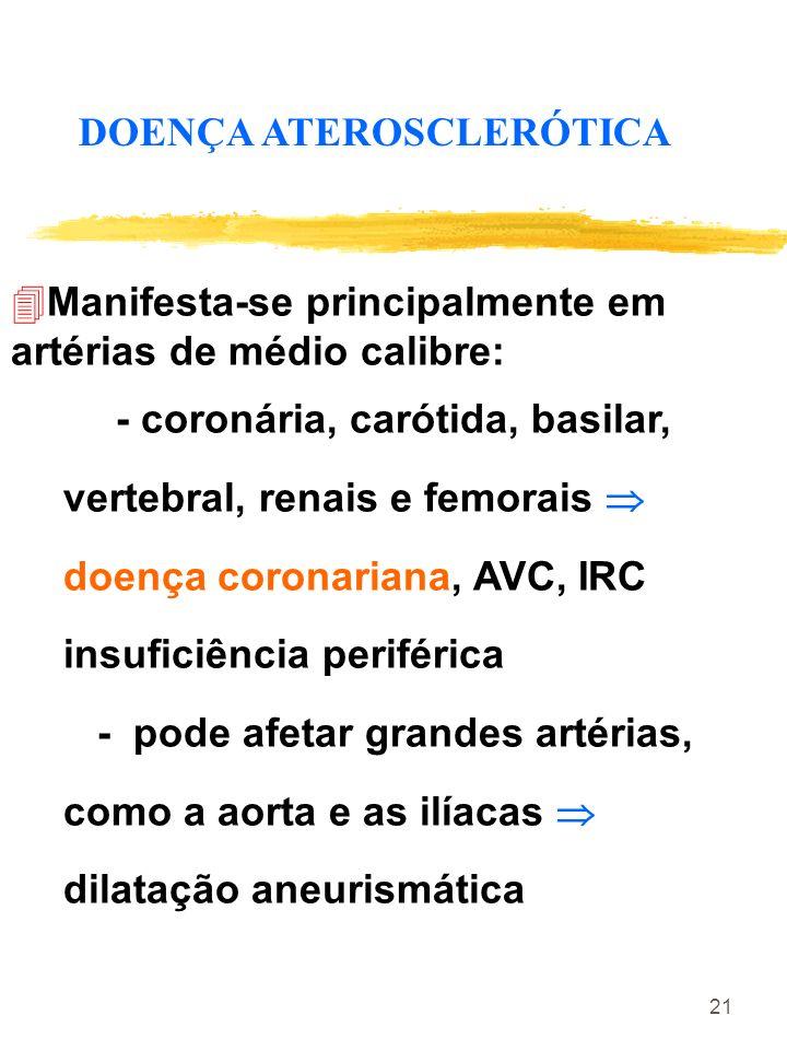 21 DOENÇA ATEROSCLERÓTICA 4Manifesta-se principalmente em artérias de médio calibre: - coronária, carótida, basilar, vertebral, renais e femorais doen