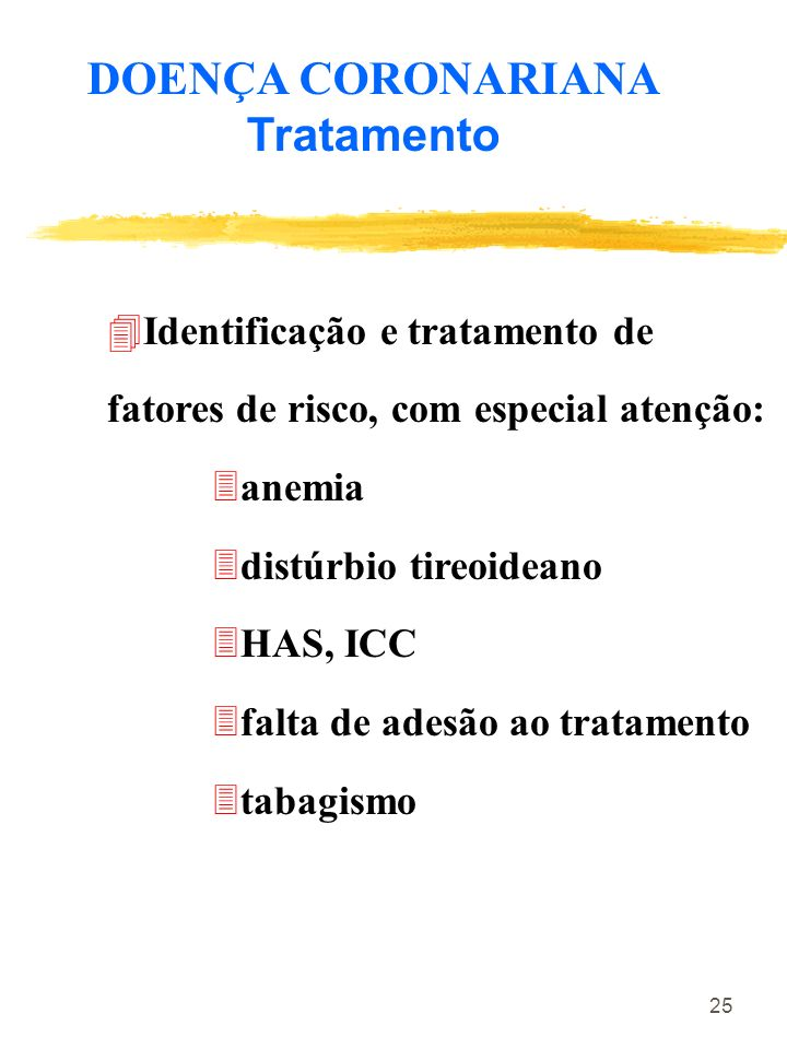 25 DOENÇA CORONARIANA Tratamento 4Identificação e tratamento de fatores de risco, com especial atenção: 3anemia 3distúrbio tireoideano 3HAS, ICC 3falt