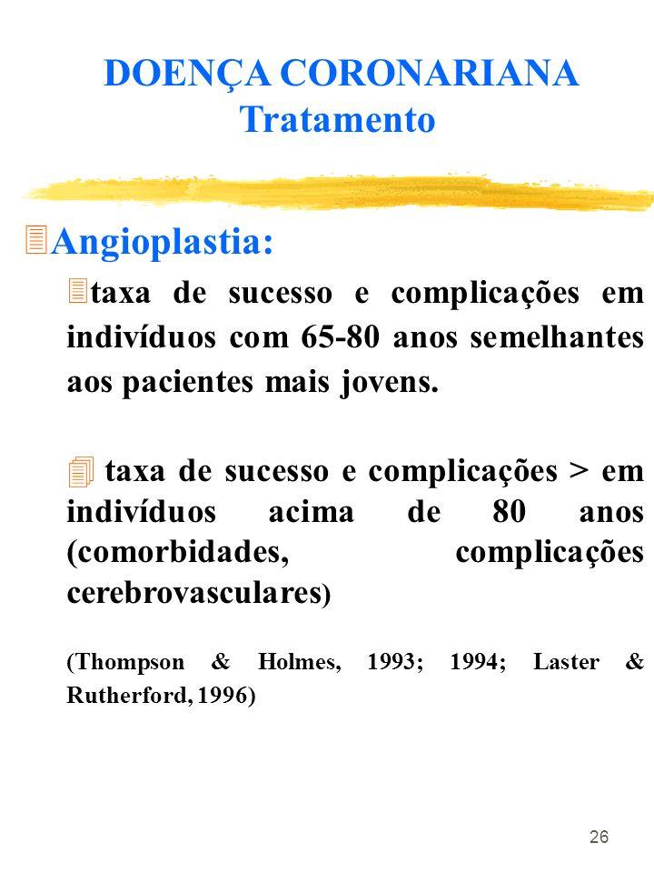 26 DOENÇA CORONARIANA Tratamento Angioplastia: 3taxa de sucesso e complicações em indivíduos com 65-80 anos semelhantes aos pacientes mais jovens. 4 t