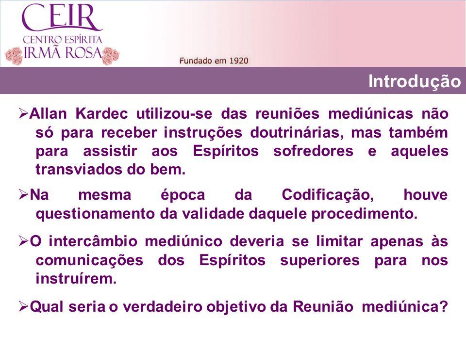 Introdução Allan Kardec utilizou-se das reuniões mediúnicas não só para receber instruções doutrinárias, mas também para assistir aos Espíritos sofredores e aqueles transviados do bem.