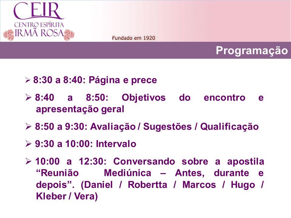 Programação 8:30 a 8:40: Página e prece 8:40 a 8:50: Objetivos do encontro e apresentação geral 8:50 a 9:30: Avaliação / Sugestões / Qualificação 9:30 a 10:00: Intervalo 10:00 a 12:30: Conversando sobre a apostila Reunião Mediúnica – Antes, durante e depois.