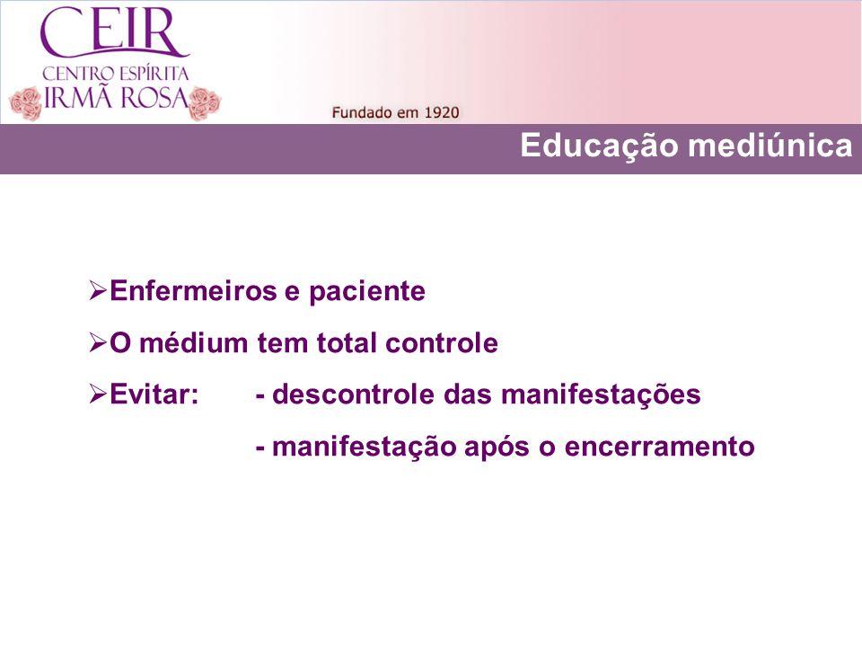 Educação mediúnica Enfermeiros e paciente O médium tem total controle Evitar: - descontrole das manifestações - manifestação após o encerramento
