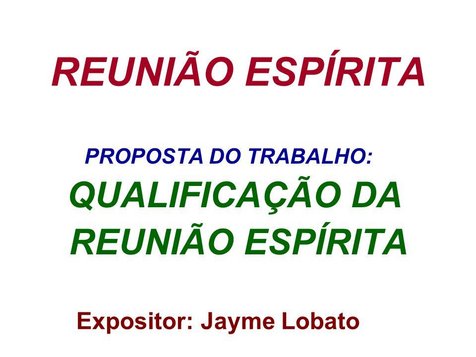 REUNIÃO ESPÍRITA PROPOSTA DO TRABALHO: QUALIFICAÇÃO DA REUNIÃO ESPÍRITA Expositor: Jayme Lobato