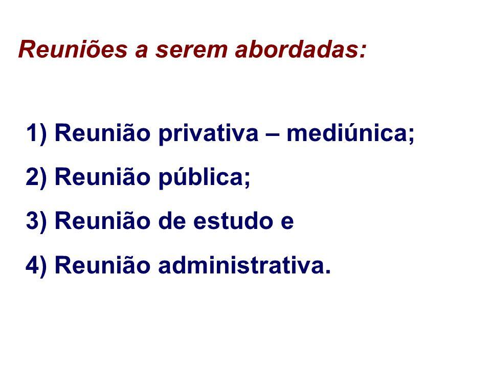 Reuniões a serem abordadas: 1) Reunião privativa – mediúnica; 2) Reunião pública; 3) Reunião de estudo e 4) Reunião administrativa.