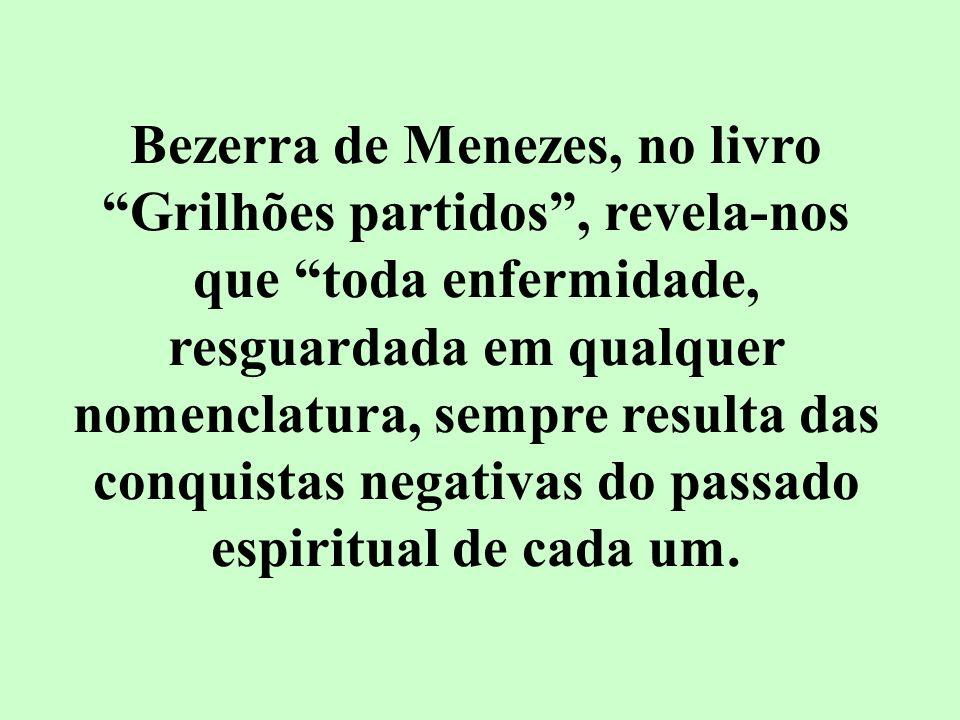 Bezerra de Menezes, no livro Grilhões partidos, revela-nos que toda enfermidade, resguardada em qualquer nomenclatura, sempre resulta das conquistas n