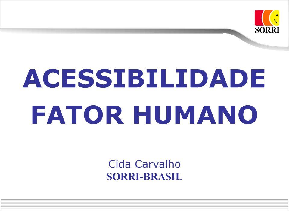ACESSIBILIDADE FATOR HUMANO Cida Carvalho SORRI-BRASIL