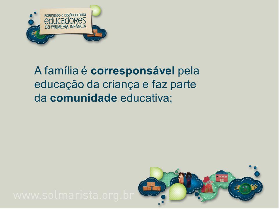 A família é corresponsável pela educação da criança e faz parte da comunidade educativa;