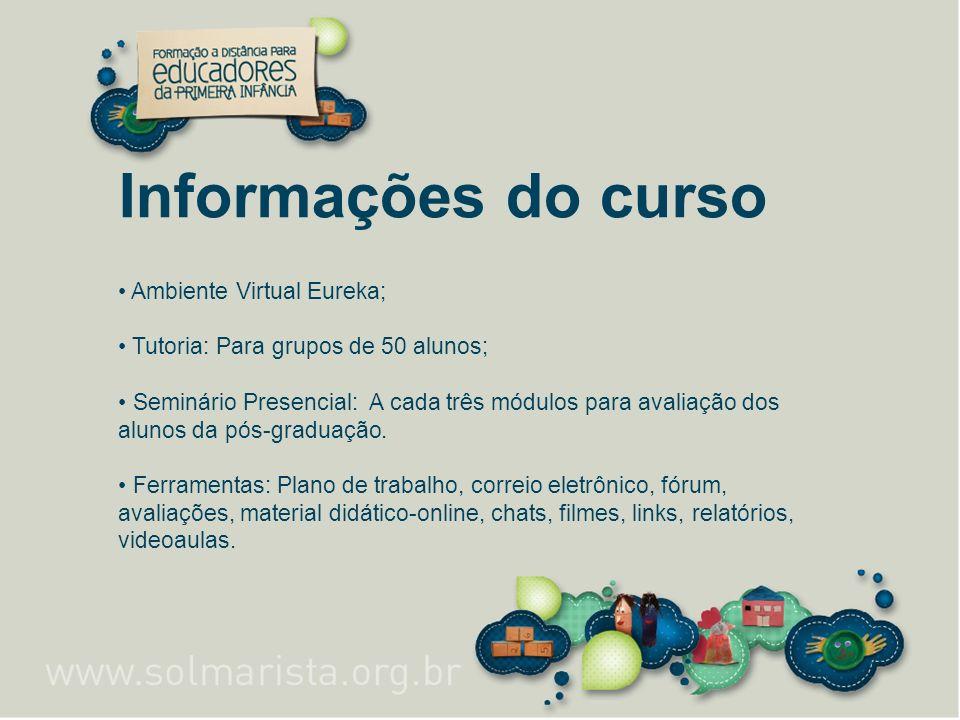 Informações do curso Ambiente Virtual Eureka; Tutoria: Para grupos de 50 alunos; Seminário Presencial: A cada três módulos para avaliação dos alunos d