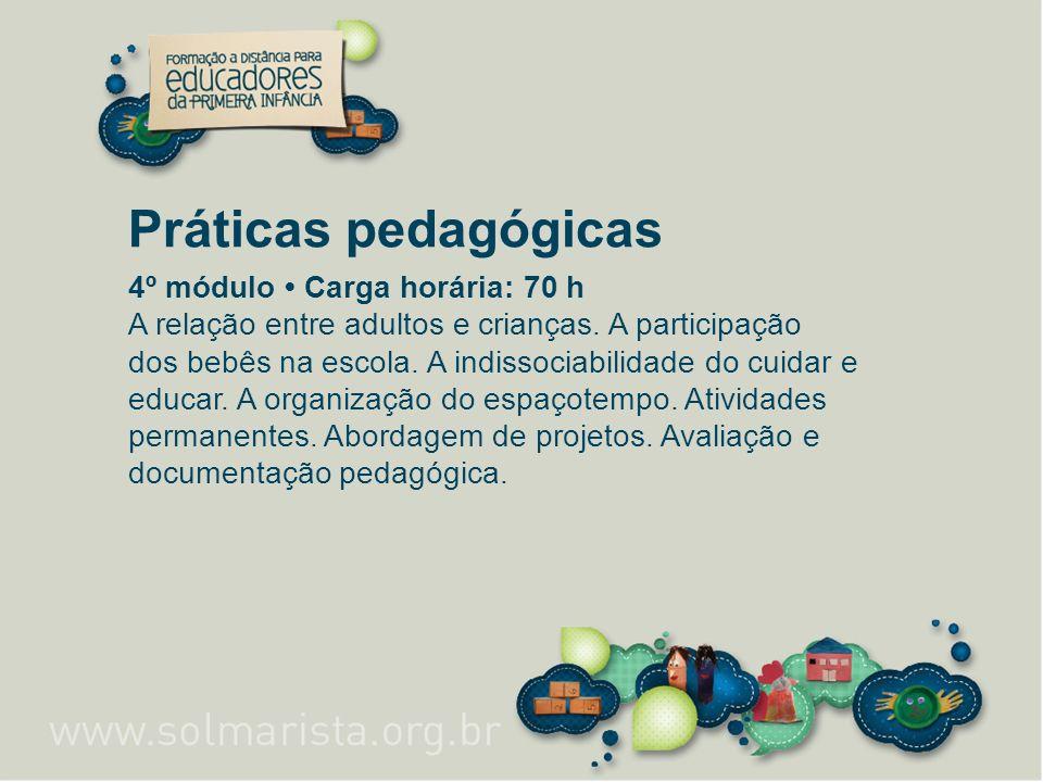Práticas pedagógicas 4º módulo Carga horária: 70 h A relação entre adultos e crianças. A participação dos bebês na escola. A indissociabilidade do cui