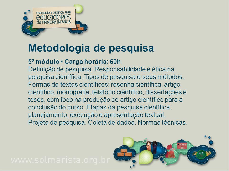 Metodologia de pesquisa 5º módulo Carga horária: 60h Definição de pesquisa. Responsabilidade e ética na pesquisa científica. Tipos de pesquisa e seus