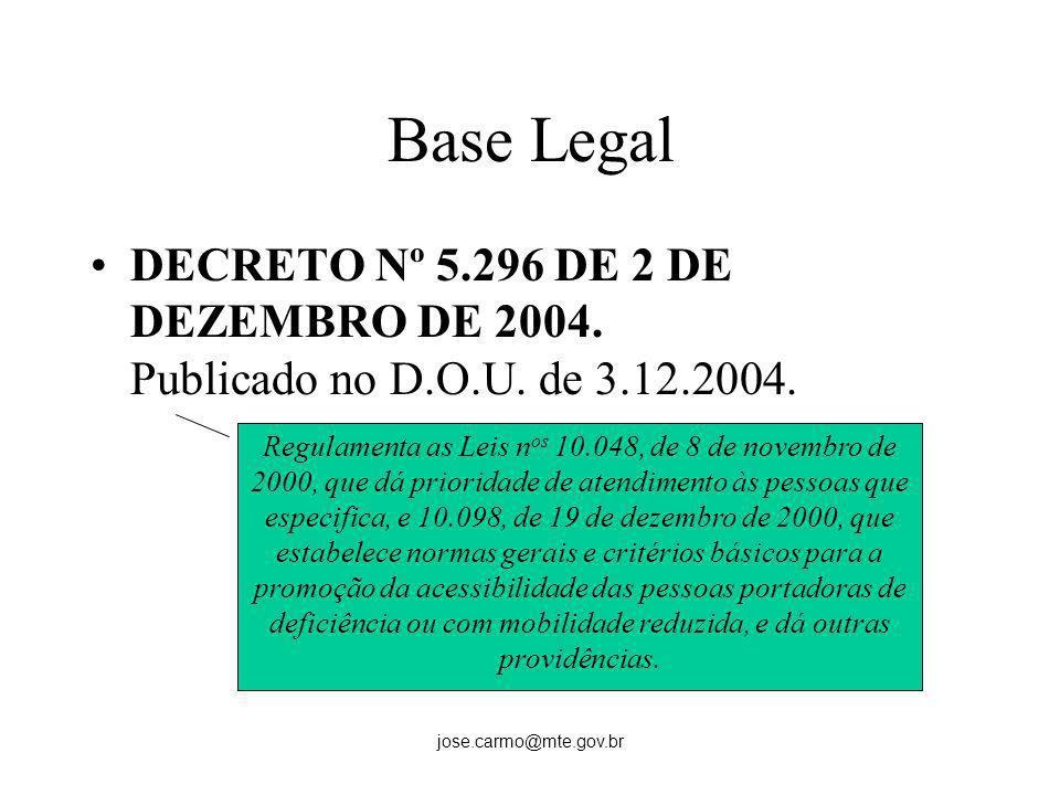 jose.carmo@mte.gov.br Base Legal DECRETO Nº 5.296 DE 2 DE DEZEMBRO DE 2004. Publicado no D.O.U. de 3.12.2004. Regulamenta as Leis n os 10.048, de 8 de
