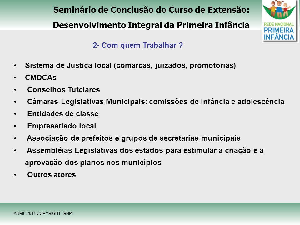 Seminário de Conclusão do Curso de Extensão: Desenvolvimento Integral da Primeira Infância ABRIL 2011-COPYRIGHT RNPI 2- Com quem Trabalhar ? Sistema d