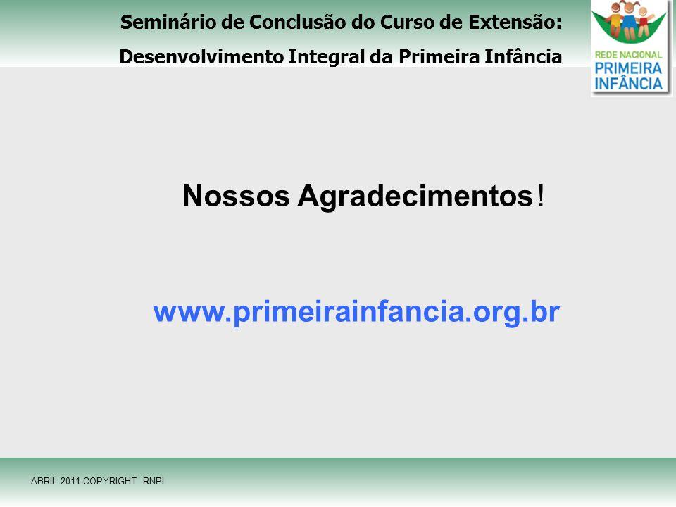 Seminário de Conclusão do Curso de Extensão: Desenvolvimento Integral da Primeira Infância ABRIL 2011-COPYRIGHT RNPI Nossos Agradecimentos ! www.prime