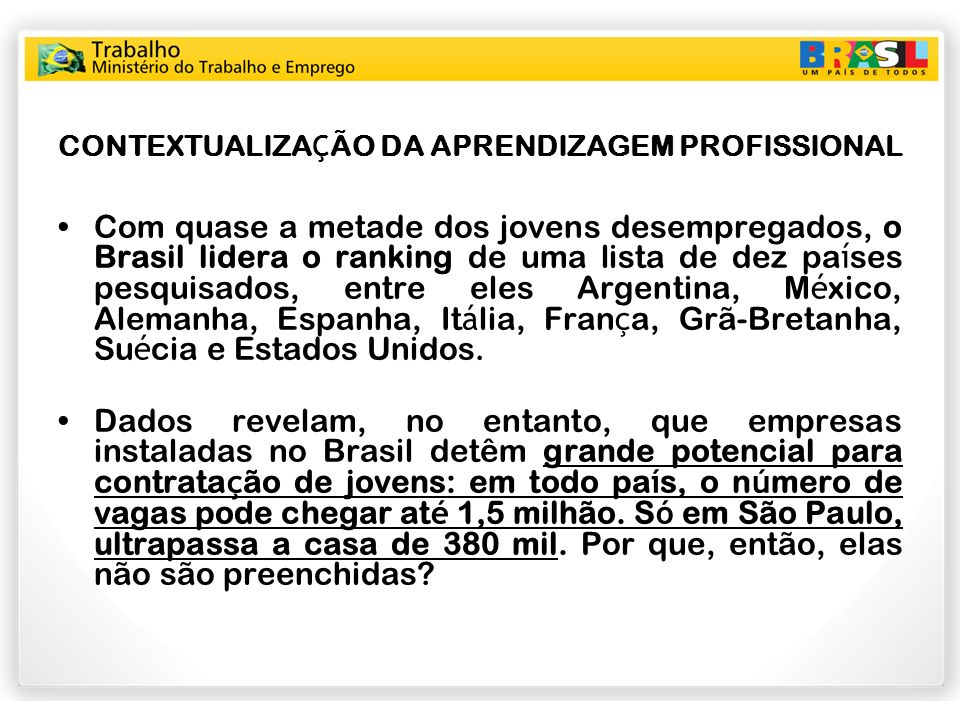 APRENDIZAGEM Número potencial de contratos de aprendizagem no Brasil e no Estado de São Paulo em 31/12/2008 Com base nos dados da RAIS 2008, o número potencial de contratos de aprendizagem, a partir do cumprimento da cota mínima de 5%, por todos os empregadores, é o seguinte: –Brasil: 1.051.310 contratos de aprendizagem –Região Sudeste: 541.024 (51,46%) –Estado de São Paulo: 326.952 (31,1%)