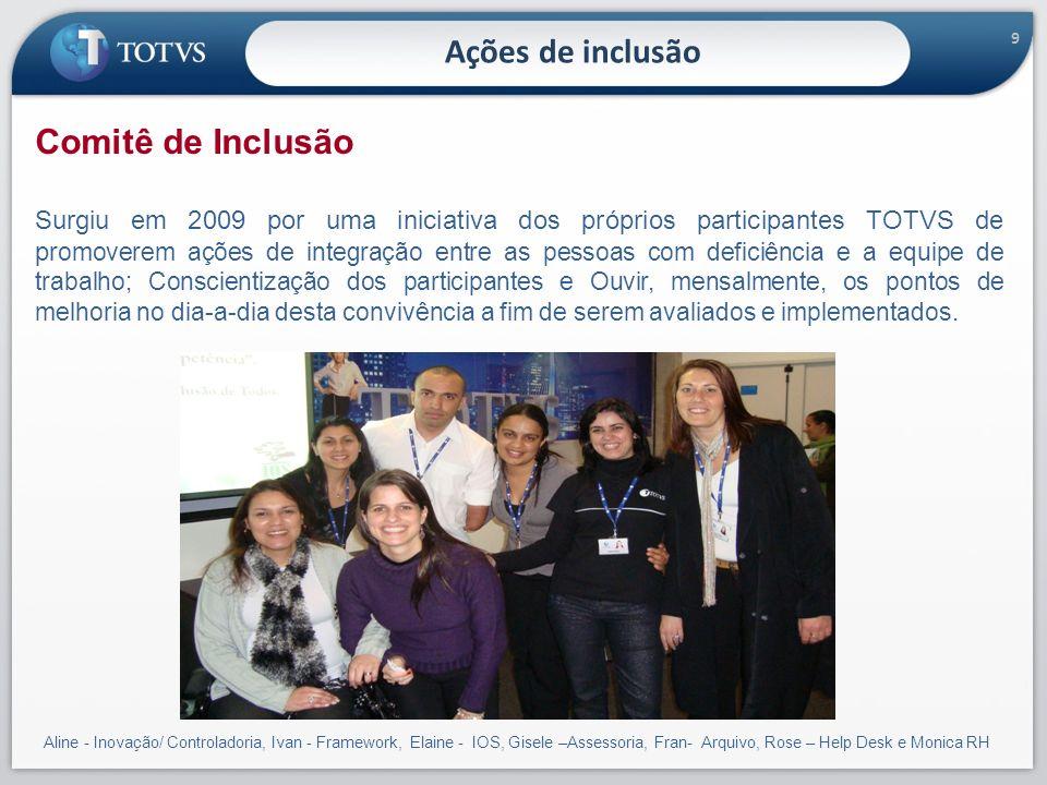 9 Ações de inclusão Comitê de Inclusão Surgiu em 2009 por uma iniciativa dos próprios participantes TOTVS de p romoverem ações de integração entre as
