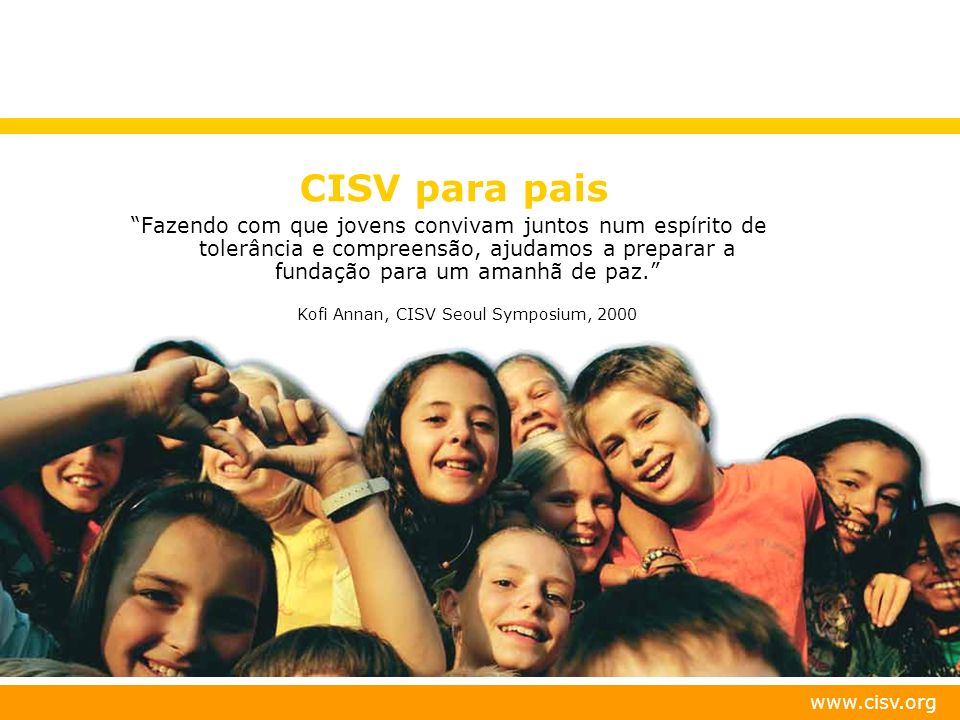 www.cisv.org CISV para pais Fazendo com que jovens convivam juntos num espírito de tolerância e compreensão, ajudamos a preparar a fundação para um am