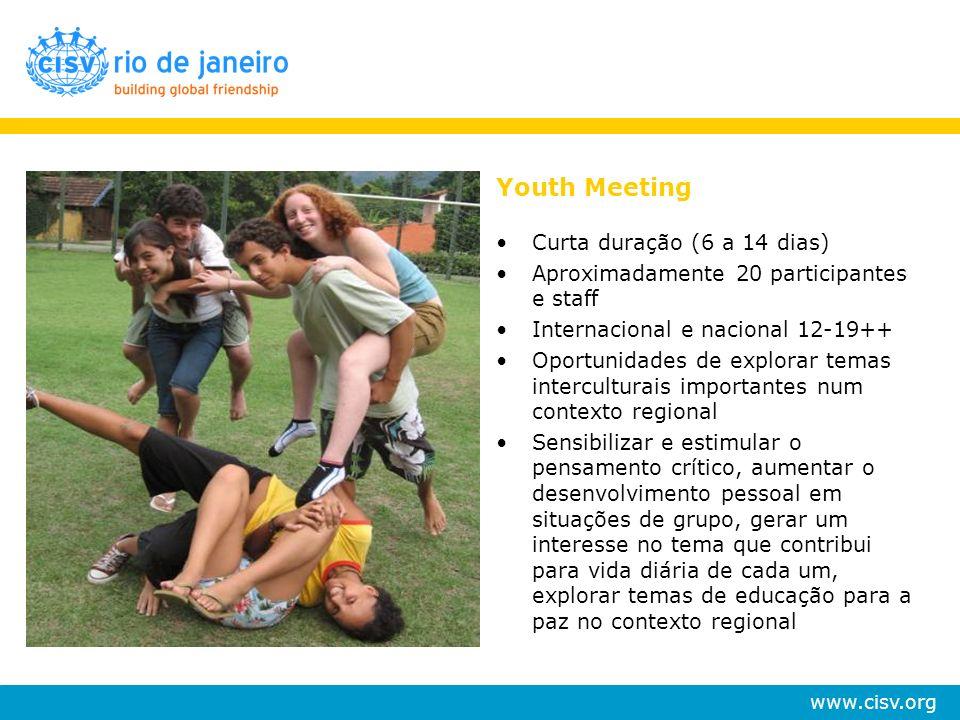 www.cisv.org Youth Meeting Curta duração (6 a 14 dias) Aproximadamente 20 participantes e staff Internacional e nacional 12-19++ Oportunidades de expl