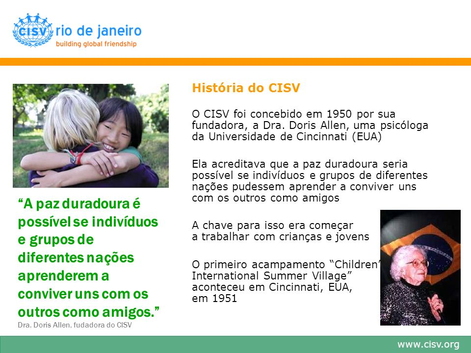 www.cisv.org A paz duradoura é possível se indivíduos e grupos de diferentes nações aprenderem a conviver uns com os outros como amigos. Dra. Doris Al