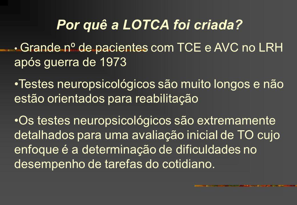 Por quê a LOTCA foi criada? Grande nº de pacientes com TCE e AVC no LRH após guerra de 1973 Testes neuropsicológicos são muito longos e não estão orie
