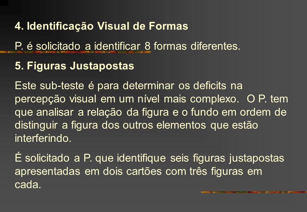 4. Identificação Visual de Formas P. é solicitado a identificar 8 formas diferentes. 5. Figuras Justapostas Este sub-teste é para determinar os defici