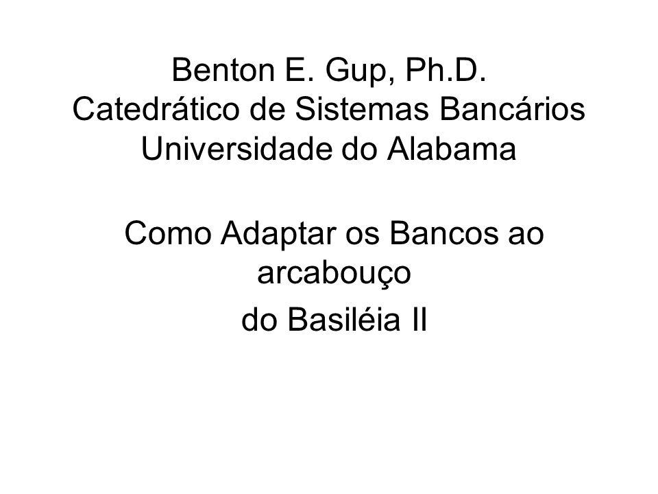 Benton E. Gup, Ph.D. Catedrático de Sistemas Bancários Universidade do Alabama Como Adaptar os Bancos ao arcabouço do Basiléia II