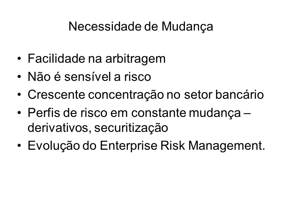 Necessidade de Mudança Facilidade na arbitragem Não é sensível a risco Crescente concentração no setor bancário Perfis de risco em constante mudança –