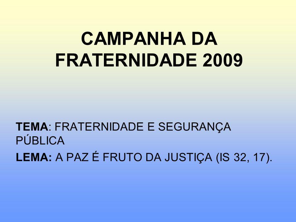 CAMPANHA DA FRATERNIDADE 2009 TEMA: FRATERNIDADE E SEGURANÇA PÚBLICA LEMA: A PAZ É FRUTO DA JUSTIÇA (IS 32, 17).