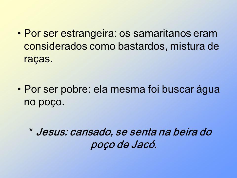 Por ser estrangeira: os samaritanos eram considerados como bastardos, mistura de raças. Por ser pobre: ela mesma foi buscar água no poço. * Jesus: can