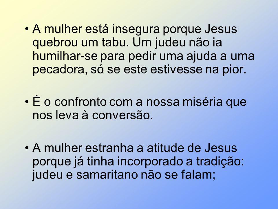 A mulher está insegura porque Jesus quebrou um tabu. Um judeu não ia humilhar-se para pedir uma ajuda a uma pecadora, só se este estivesse na pior. É