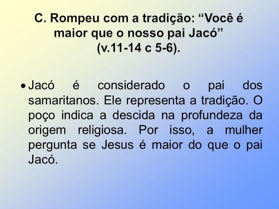 Jacó é considerado o pai dos samaritanos. Ele representa a tradição. O poço indica a descida na profundeza da origem religiosa. Por isso, a mulher per