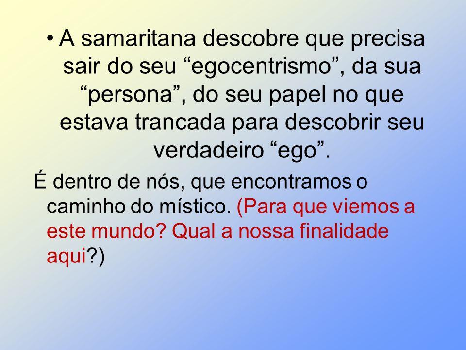 A samaritana descobre que precisa sair do seu egocentrismo, da sua persona, do seu papel no que estava trancada para descobrir seu verdadeiro ego. É d