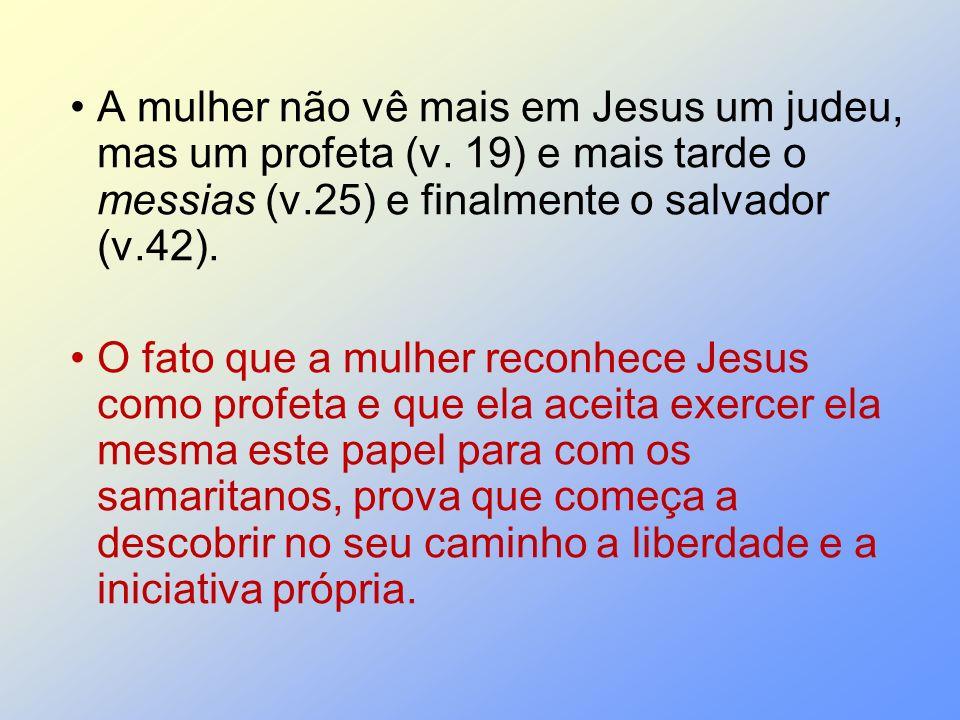 A mulher não vê mais em Jesus um judeu, mas um profeta (v. 19) e mais tarde o messias (v.25) e finalmente o salvador (v.42). O fato que a mulher recon