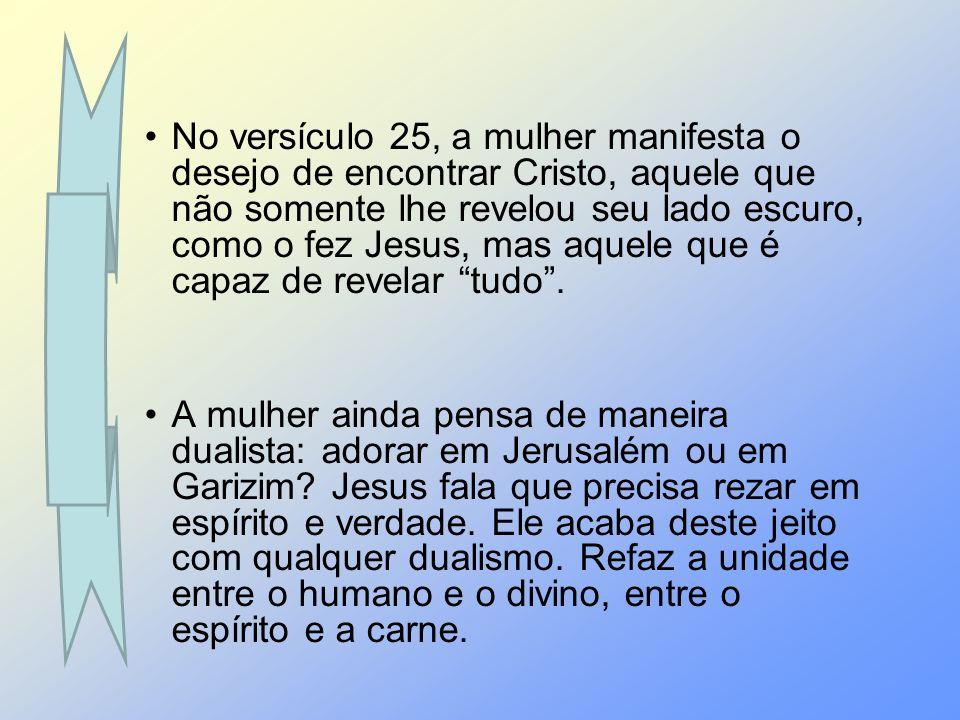 No versículo 25, a mulher manifesta o desejo de encontrar Cristo, aquele que não somente lhe revelou seu lado escuro, como o fez Jesus, mas aquele que