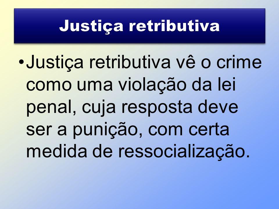 Justiça retributiva vê o crime como uma violação da lei penal, cuja resposta deve ser a punição, com certa medida de ressocialização.
