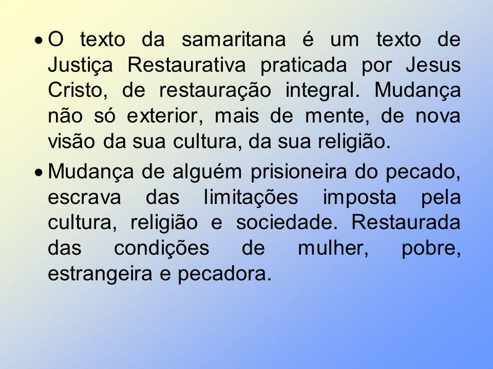 O texto da samaritana é um texto de Justiça Restaurativa praticada por Jesus Cristo, de restauração integral. Mudança não só exterior, mais de mente,