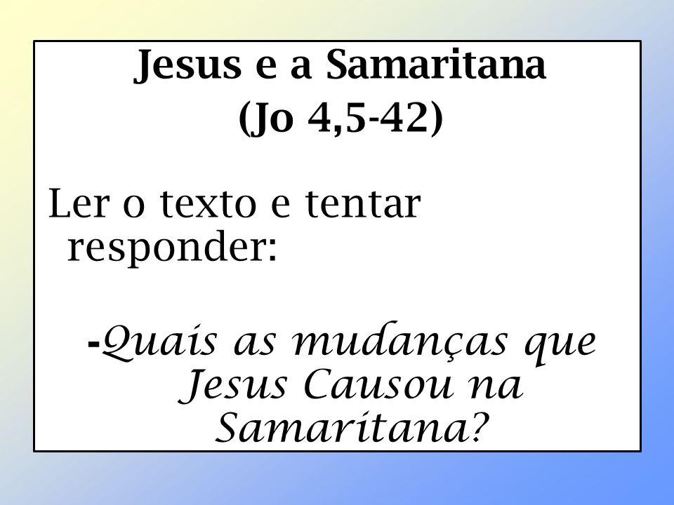 Jesus e a Samaritana (Jo 4,5-42) Ler o texto e tentar responder: - Quais as mudanças que Jesus Causou na Samaritana?