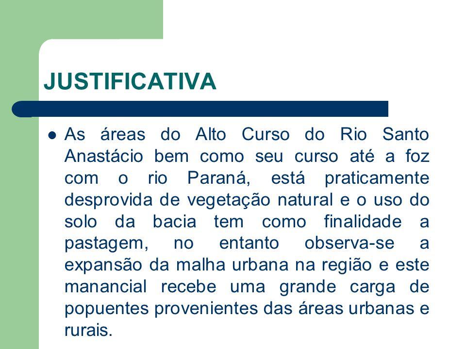 JUSTIFICATIVA As áreas do Alto Curso do Rio Santo Anastácio bem como seu curso até a foz com o rio Paraná, está praticamente desprovida de vegetação n