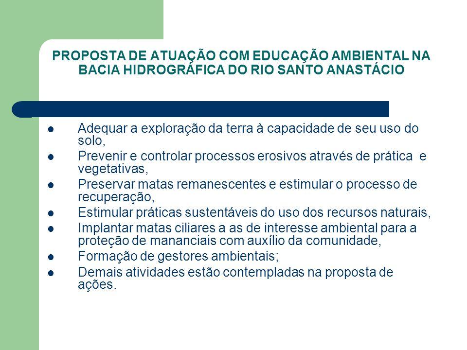 PROPOSTA DE ATUAÇÃO COM EDUCAÇÃO AMBIENTAL NA BACIA HIDROGRÁFICA DO RIO SANTO ANASTÁCIO Adequar a exploração da terra à capacidade de seu uso do solo,