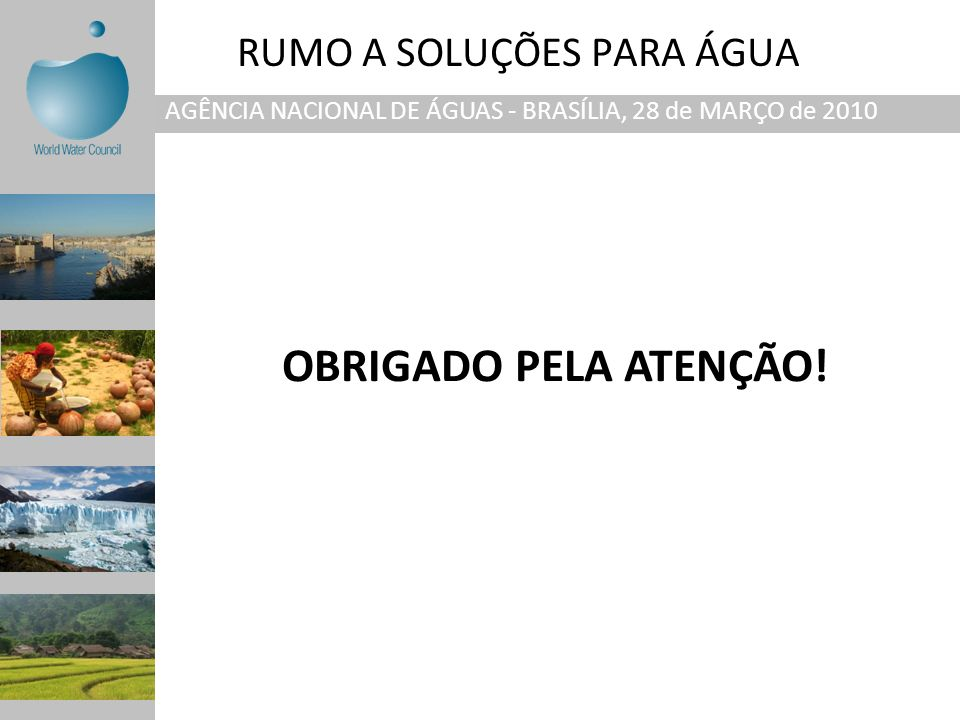 RUMO A SOLUÇÕES PARA ÁGUA AGÊNCIA NACIONAL DE ÁGUAS - BRASÍLIA, 28 de MARÇO de 2010 OBRIGADO PELA ATENÇÃO!